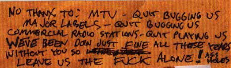 NO THANX TO: MTV - QUIT BUGGING US. MAJOR LABELS - QUIT BUGGING US. COMMERCIAL RADIO STATIONS - QUIT PLAYING US. WE'VE BEEN DOING JUST FINE WITHOUT YOU ALL THESE YEARS SO LEAVE US THE FUCK ALONE! ASSHOLES